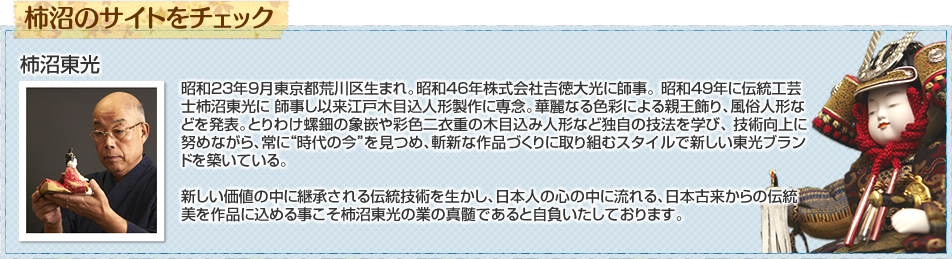 """昭和23年9月東京都荒川区生まれ。昭和46年株式会社吉徳大光に師事。 昭和49年に伝統工芸士柿沼東光に 師事し以来江戸木目込人形製作に専念。華麗なる色彩による親王飾り、風俗人形などを発表。とりわけ螺鈿の象嵌や彩色二衣重の木目込み人形など独自の技法を学び、 技術向上に努めながら、常に""""時代の今""""を見つめ、斬新な作品づくりに取り組むスタイルで新しい東光ブランドを築いている。新しい価値の中に継承される伝統技術を生かし、日本人の心の中に流れる、日本古来からの伝統美を作品に込める事こそ柿沼東光の業の真髄であると自負いたしております。"""