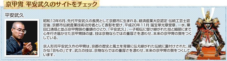 昭和13年6月、先代平安武久の長男として京都市に生まれる。経済産業大臣認定 伝統工芸士認定後、京都市伝統産業技術功労者として表彰を受け、平成20年11月 瑞宝単光章受章。一水、粟田口清信と並ぶ京甲冑師の重鎮のひとり、「平安武久」。一子相伝に受け継がれた技と細部にまで心を行き届かせた京甲冑師の雄。技は京物ならではの重厚さを漂わせ、本来の京甲冑の贅をつくしている。京人形司平安武久作の甲冑は、京都の歴史と風土を背景に伝え継がれた伝統に裏付けされた、確かな「京もの」です。武久の技は、京物ならではの重厚さを漂わせ、本来の京甲冑の贅をつくしています。