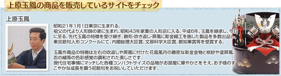 昭和21年1月1日東京に生まれる。祖父の代より人形師の家に生まれ、昭和43年家業の人形店に入る。平成6年、玉鳳を継承し、今日に至る。先代玉鳳の特徴を受け継ぎ、鍬形・吹き返し・屏風に彫金細工を施した製品を多数出品し、東京節句人形コンクールにて、内閣総理大臣賞、文部科学大臣賞、都知事賞等を受賞する。玉鳳作商品の特徴は左右の吹返しや屏風に付けた花鳥風月の緻密な彫金金物と袱紗や塗屏風、忍の緒等の色彩感覚の調和された美しさです。 現代住宅事情にマッチした各種コンパクトサイズの品物がお部屋に華やかさをそえ、お子様のすこやかな成長を願う初節句をお祝いしていただけます。