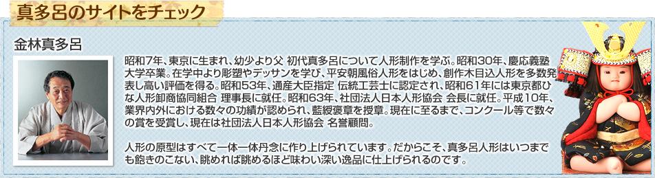 昭和7年、東京に生まれ、幼少より父 初代真多呂について人形制作を学ぶ。昭和30年、慶応義塾大学卒業。在学中より彫塑やデッサンを学び、平安朝風俗人形をはじめ、創作木目込人形を多数発表し高い評価を得る。昭和53年、通産大臣指定 伝統工芸士に認定され、昭和61年には東京都ひな人形卸商協同組合 理事長に就任。昭和63年、社団法人日本人形協会 会長に就任。平成10年、業界内外における数々の功績が認められ、藍綬褒章を授章。現在に至るまで、コンクール等で数々の賞を受賞し、現在は社団法人日本人形協会 名誉顧問。人形の原型はすべて一体一体丹念に作り上げられています。だからこそ、真多呂人形はいつまでも飽きのこない、眺めれば眺めるほど味わい深い逸品に仕上げられるのです。