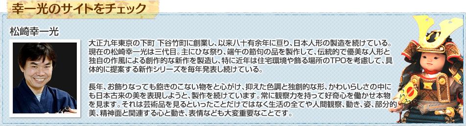 大正九年東京の下町 下谷竹町に創業し、以来八十有余年に亘り、日本人形の製造を続けている。現在の松崎幸一光は三代目。主にひな祭り、端午の節句の品を製作して、伝統的で優美な人形と独自の作風による創作的な新作を製造し、特に近年は住宅環境や飾る場所のTPOを考慮して、具体的に提案する新作シリーズを毎年発表し続けている。長年、お飾りなっても飽きのこない物をと心がけ、抑えた色調と独創的な形、かわいらしさの中にも日本古来の美を表現しようと、製作を続けています。常に観察力を持って好奇心を働かせ本物を見ます。それは芸術品を見るといったことだけではなく生活の全てや人間観察、動き、姿、部分的美、精神面と関連する心と動き、表情なども大変重要なことです。